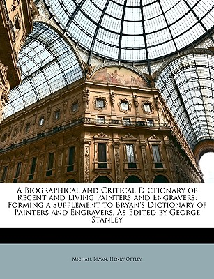 A   Biographical and Critical Dictionary of Recent and Living Painters and Engravers: Forming a Supplement to Bryan's Dictionary of Painters and Engra by Bryan, Michael/ Ottley, Henry [Paperback]